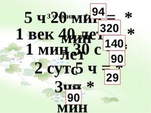 3 ч 4мин = * мин 5 ч 20 мин = * мин 1 век 40 лет = * лет 1 мин 30 с = * с 2 с
