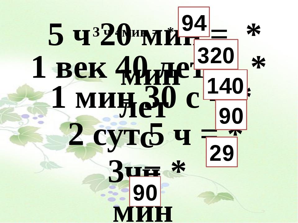 3 ч 4мин = * мин 5 ч 20 мин = * мин 1 век 40 лет = * лет 1 мин 30 с = * с 2 с...