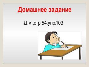Домашнее задание Д.м.,стр.54,упр.103