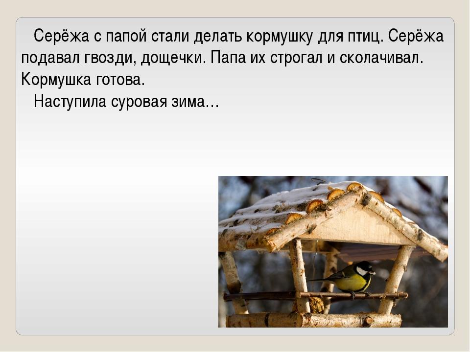 Серёжа с папой стали делать кормушку для птиц. Серёжа подавал гвозди, дощечк...