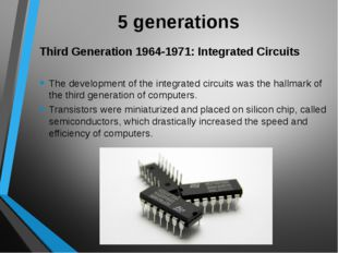 5 generations Third Generation 1964-1971: Integrated Circuits The development