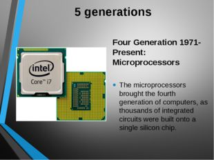 5 generations Four Generation 1971-Present: Microprocessors The microprocesso