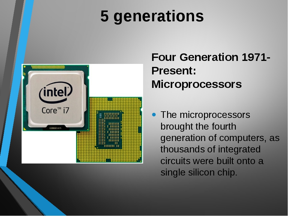 5 generations Four Generation 1971-Present: Microprocessors The microprocesso...
