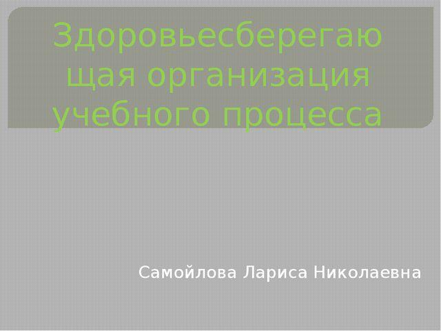 Здоровьесберегающая организация учебного процесса Самойлова Лариса Николаевна