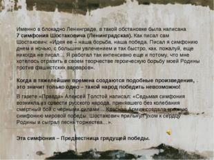 Именно в блокадно Ленинграде, в такой обстановке была написана 7 симфония Шос