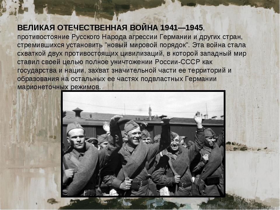ВЕЛИКАЯ ОТЕЧЕСТВЕННАЯ ВОЙНА 1941—1945, противостояние Русского Народа агресси...