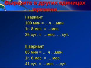 Выразите в других единицах времени I вариант 100 мин = …ч …мин 1г. 8 мес. = …