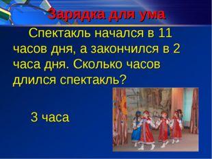 Зарядка для ума Спектакль начался в 11 часов дня, а закончился в 2 часа дня.