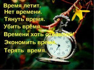 Время летит. Нет времени.. Тянуть время. Убить время. Времени хоть отбавляй!