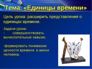 Тема: «Единицы времени» Цель урока: расширить представления о единицах времен