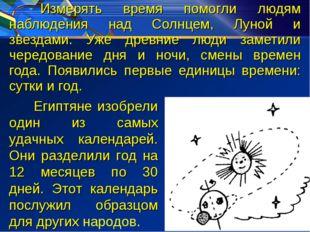 Измерять время помогли людям наблюдения над Солнцем, Луной и звездами. Уже д