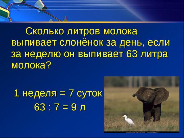 Сколько литров молока выпивает слонёнок за день, если за неделю он выпивает...