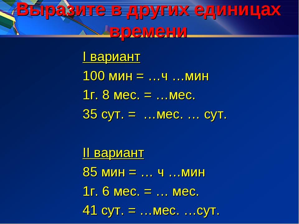 Выразите в других единицах времени I вариант 100 мин = …ч …мин 1г. 8 мес. = …...