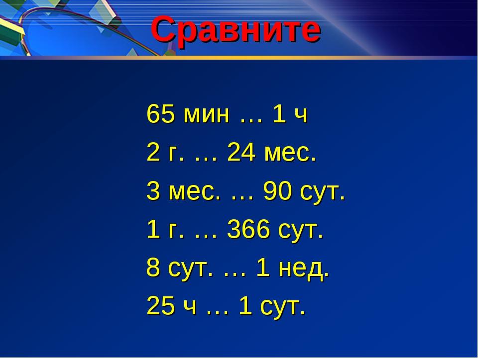 Сравните 65 мин … 1 ч 2 г. … 24 мес. 3 мес. … 90 сут. 1 г. … 366 сут. 8 сут....