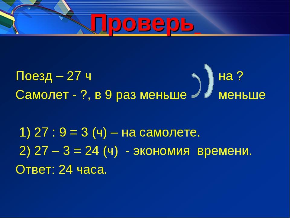 Проверь Поезд – 27 чна ? Самолет - ?, в 9 раз меньше меньше 1) 27 : 9 =...