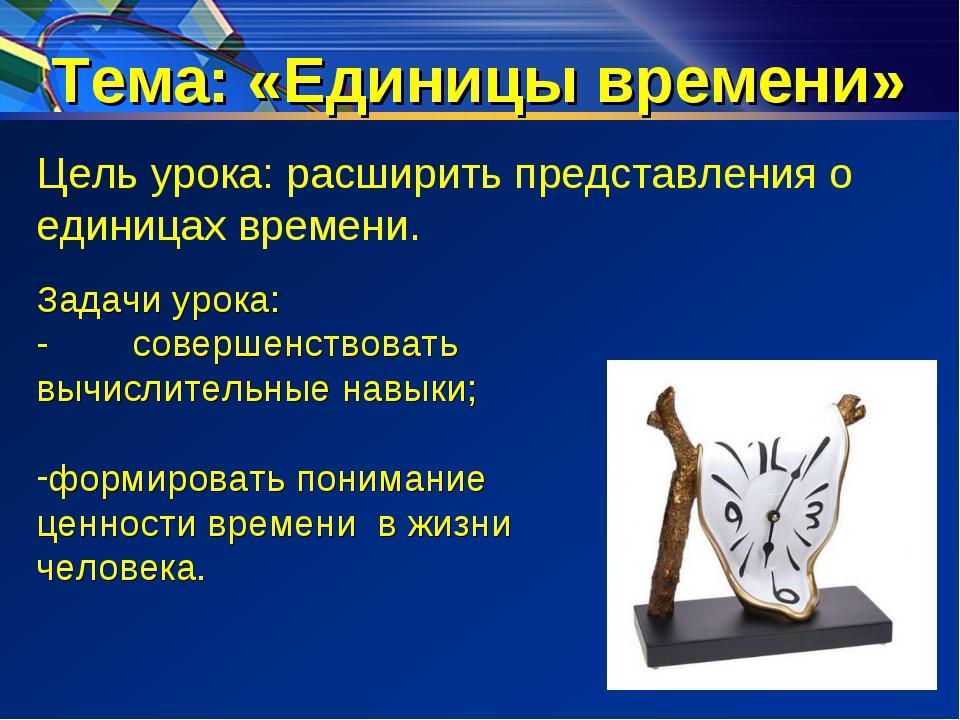 Тема: «Единицы времени» Цель урока: расширить представления о единицах времен...