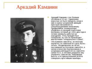 Аркадий Каманин Аркадий Каманин стал боевым лётчиком в 14 лет. Удивлению взр