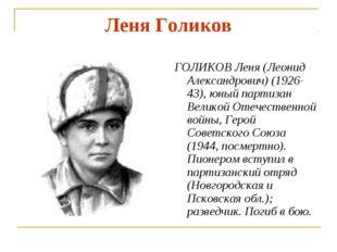 Леня Голиков ГОЛИКОВ Леня (Леонид Александрович) (1926-43), юный партизан Вел