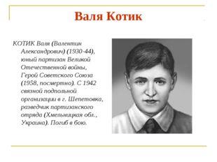 Валя Котик КОТИК Валя (Валентин Александрович) (1930-44), юный партизан Велик
