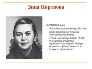 Зина Портнова  ПОРТНОВА Зина (Зинаида Мартыновна) (1926-44), юная партизанк
