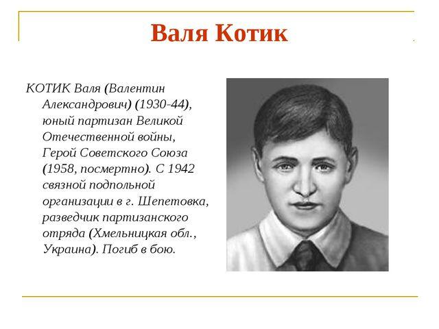 Валя Котик КОТИК Валя (Валентин Александрович) (1930-44), юный партизан Велик...