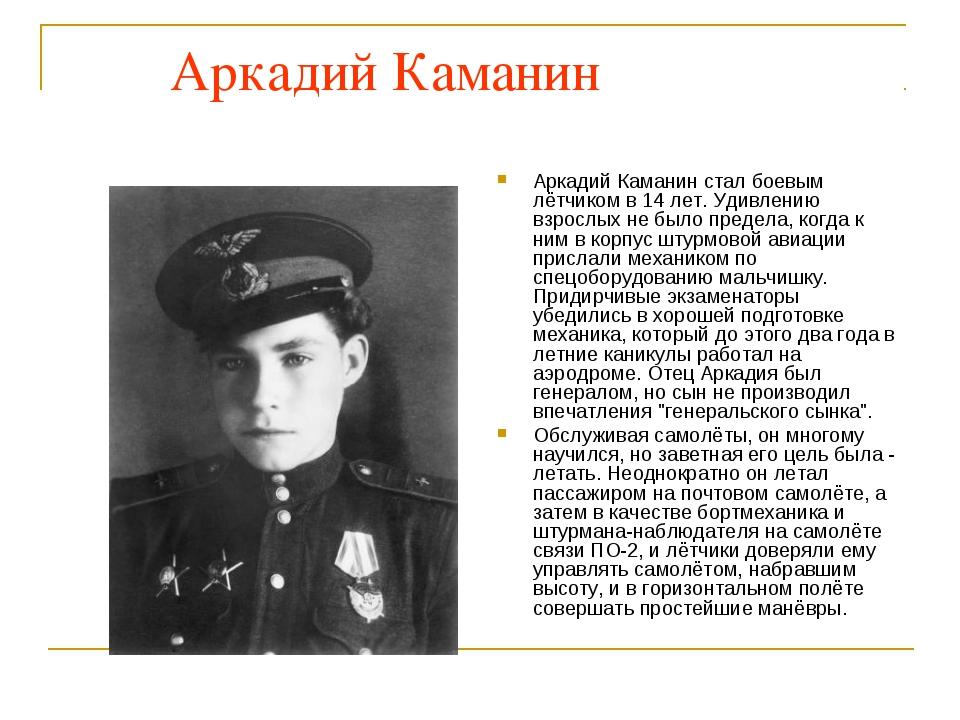 Аркадий Каманин Аркадий Каманин стал боевым лётчиком в 14 лет. Удивлению взр...