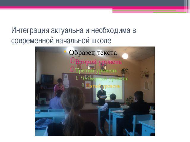 Интеграция актуальна и необходима в современной начальной школе