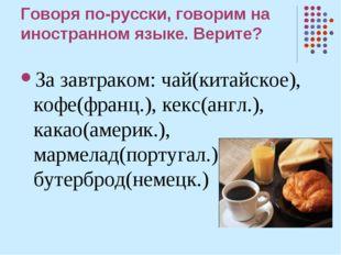 Говоря по-русски, говорим на иностранном языке. Верите? За завтраком: чай(кит