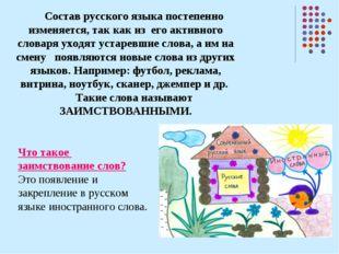 Состав русского языка постепенно изменяется, так как из его активного словаря