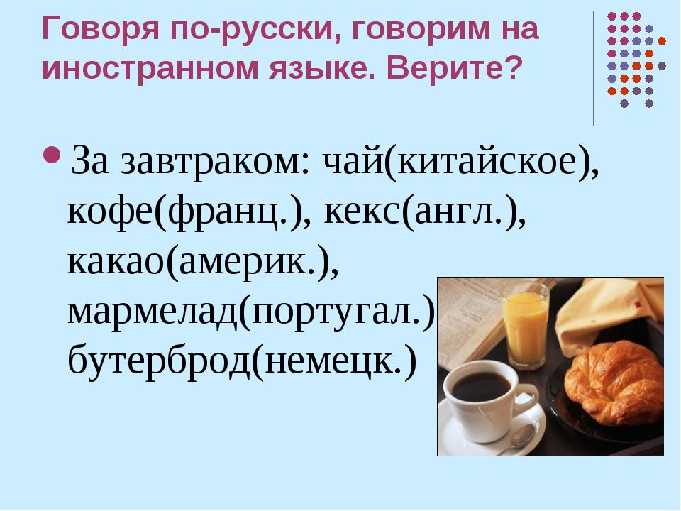 Говоря по-русски, говорим на иностранном языке. Верите? За завтраком: чай(кит...