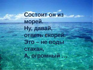 Состоит он из морей. Ну, давай, ответь скорей. Это – не воды стакан, А, огро