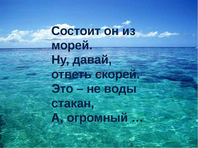 Состоит он из морей. Ну, давай, ответь скорей. Это – не воды стакан, А, огро...