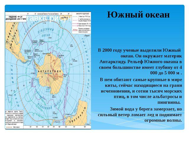 Южный океан В 2000 году ученые выделили Южный океан. Он окружает материк Ант...