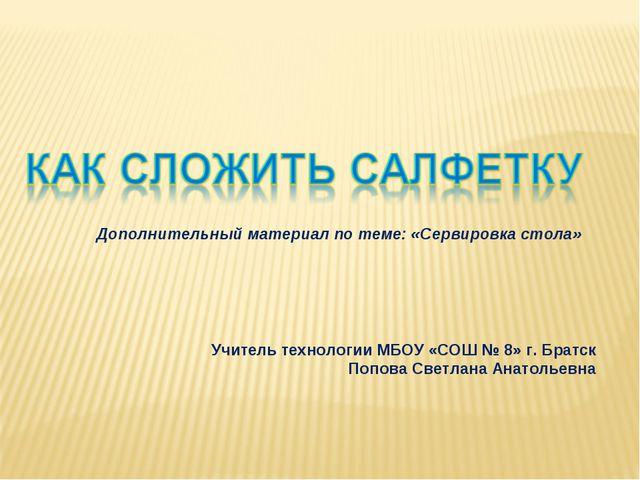Учитель технологии МБОУ «СОШ № 8» г. Братск Попова Светлана Анатольевна Допол...