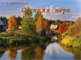 К НАМ ПРИШЛА Осенняя пора