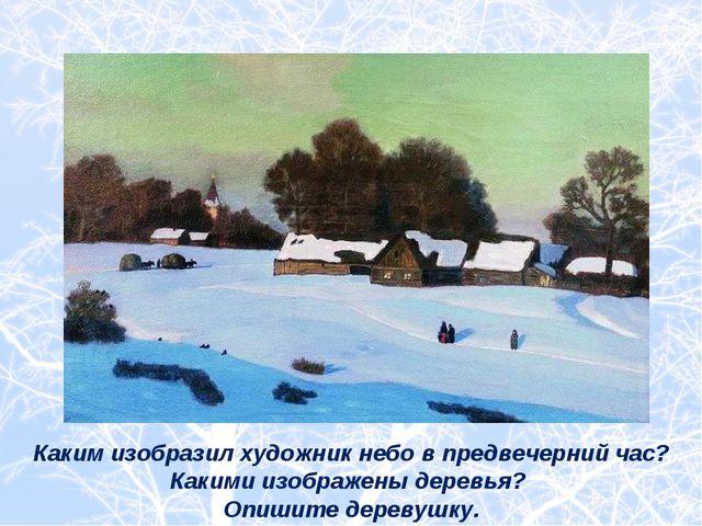 Каким изобразил художник небо в предвечерний час? Какими изображены деревья?...