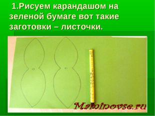 1.Рисуем карандашом на зеленой бумаге вот такие заготовки – листочки.