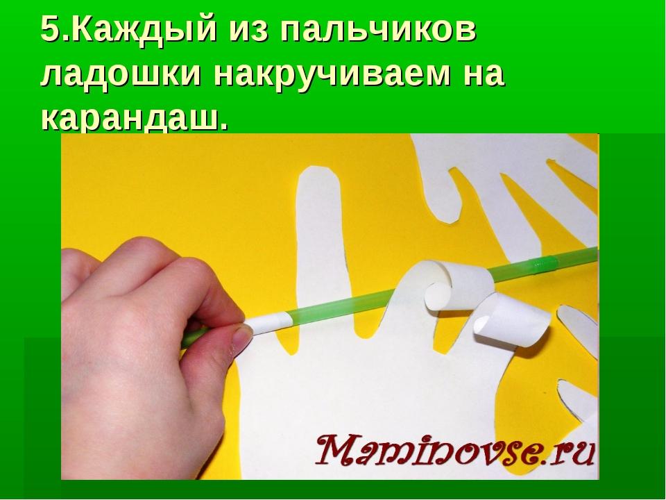 5.Каждый из пальчиков ладошки накручиваем на карандаш.