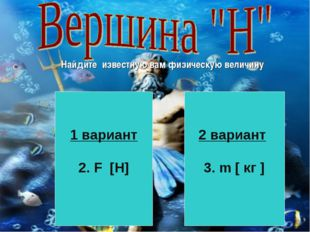 Найдите известную вам физическую величину 1 вариант 2. F [H] 2 вариант 3. m [