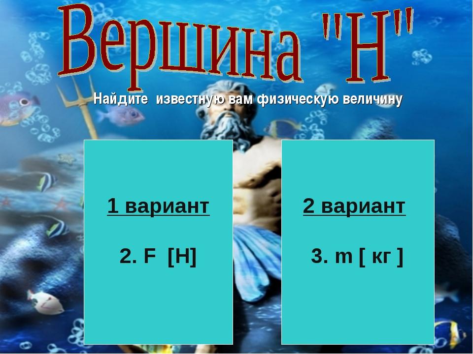 Найдите известную вам физическую величину 1 вариант 2. F [H] 2 вариант 3. m [...