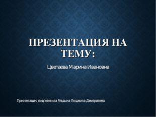ПРЕЗЕНТАЦИЯ НА ТЕМУ: Цветаева Марина Ивановна Презентацию подготовила Медына