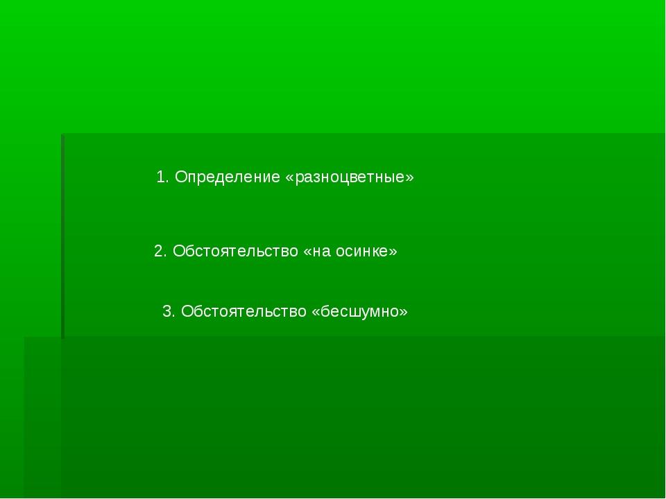 1. Определение «разноцветные» 2. Обстоятельство «на осинке» 3. Обстоятельство...