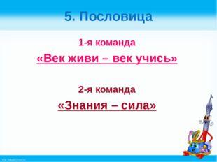 5. Пословица 1-я команда «Век живи – век учись» 2-я команда «Знания – сила» h