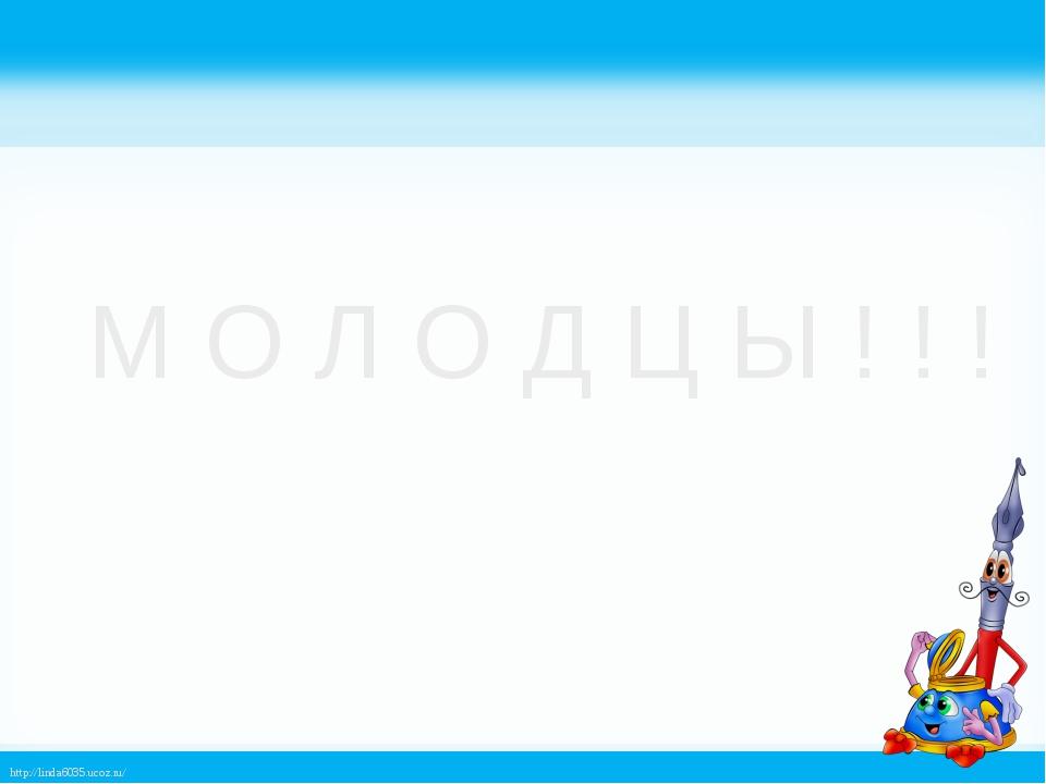 М О Л О Д Ц Ы ! ! ! http://linda6035.ucoz.ru/