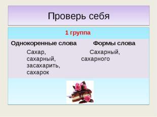 Проверь себя 1 группа Однокоренные словаФормы слова Сахар, сахарный, засахар