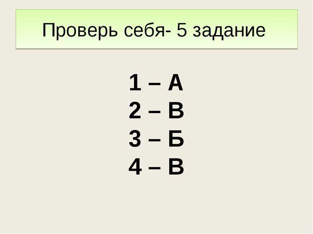 Проверь себя- 5 задание 1 – А 2 – В 3 – Б 4 – В