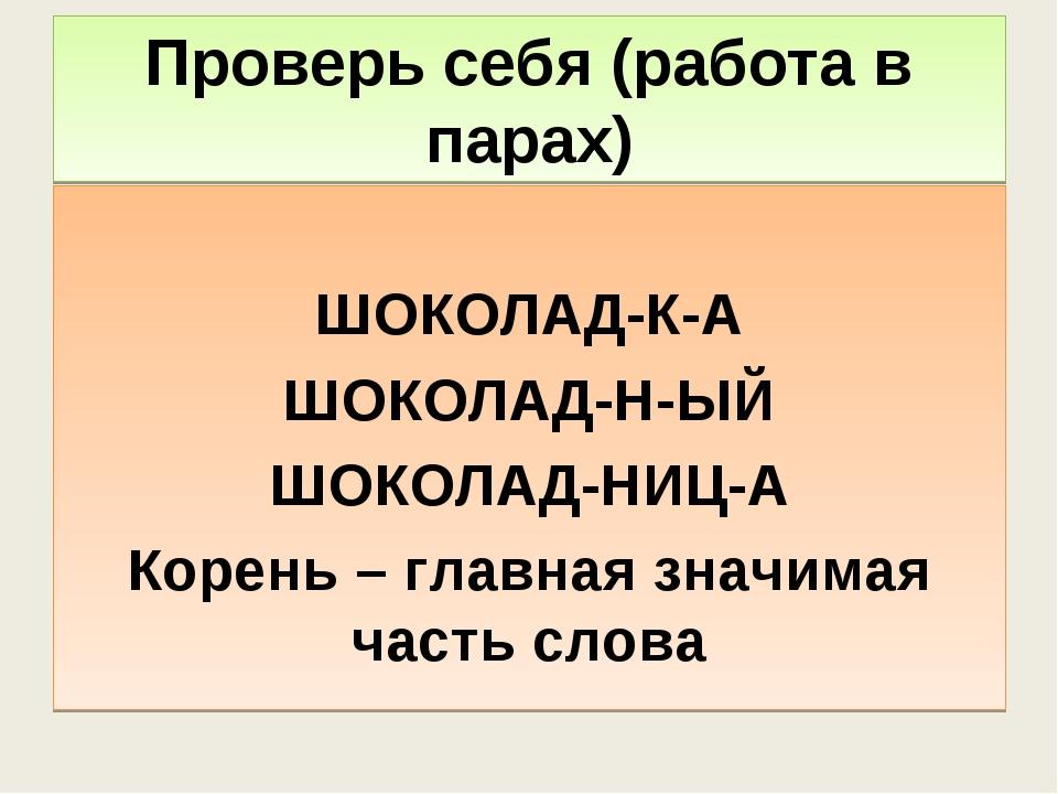 Проверь себя (работа в парах) ШОКОЛАД-К-А ШОКОЛАД-Н-ЫЙ ШОКОЛАД-НИЦ-А Корень –...