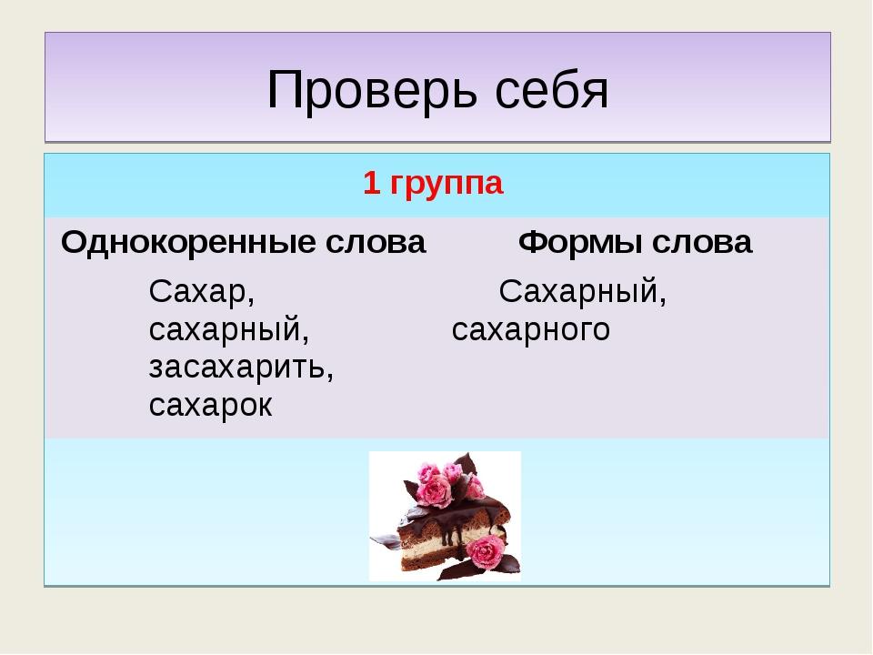 Проверь себя 1 группа Однокоренные словаФормы слова Сахар, сахарный, засахар...