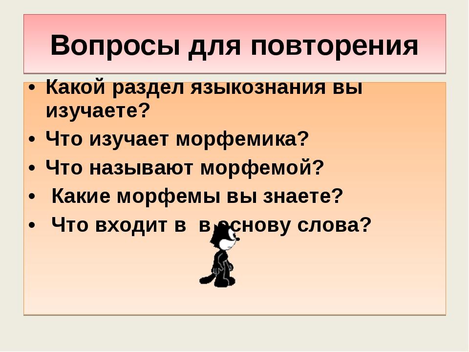 Вопросы для повторения Какой раздел языкознания вы изучаете? Что изучает морф...