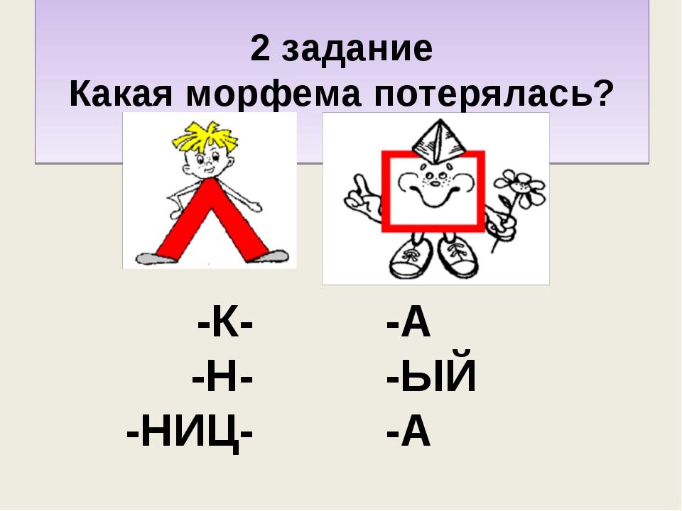 2 задание Какая морфема потерялась? д- -К- -Н- -НИЦ- -А -ЫЙ -А